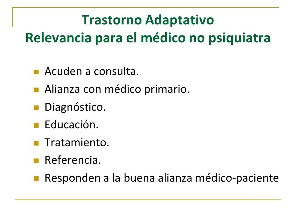 Trastorno Adaptativo Relevancia para el médico no psiquiatra Acuden a consulta. Alianza con médico primario. Diagnóstico. Educación. Tratamiento. Refe