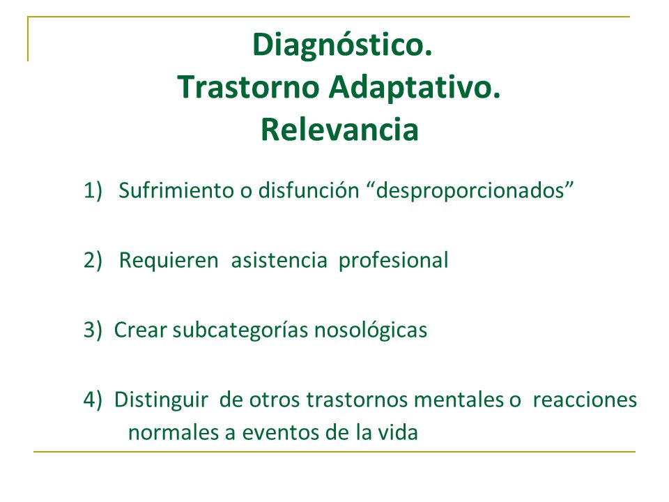 Diagnóstico. Trastorno Adaptativo. Relevancia 1) Sufrimiento o disfunción desproporcionados 2) Requieren asistencia profesional 3) Crear subcategorías