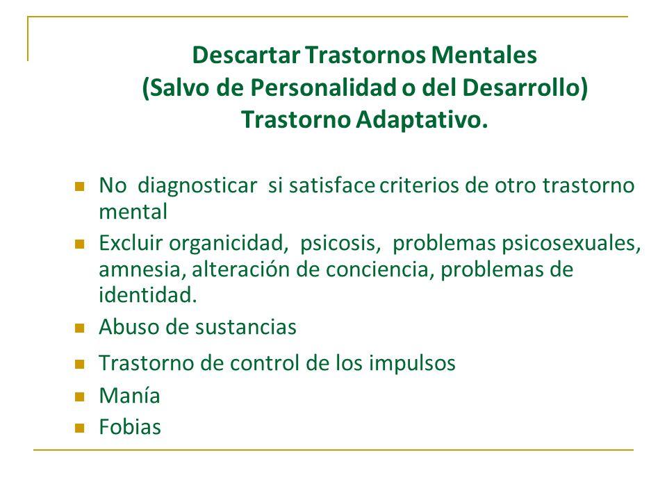 Descartar Trastornos Mentales (Salvo de Personalidad o del Desarrollo) Trastorno Adaptativo. No diagnosticar si satisface criterios de otro trastorno