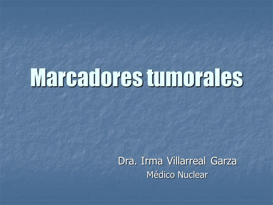 Marcadores tumorales Dra. Irma Villarreal Garza Médico Nuclear