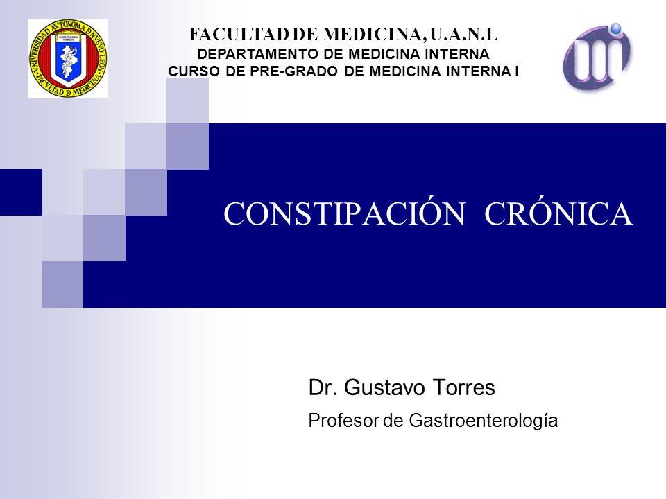 CONSTIPACIÓN CRÓNICA Dr. Gustavo Torres Profesor de Gastroenterología FACULTAD DE MEDICINA, U.A.N.L DEPARTAMENTO DE MEDICINA INTERNA CURSO DE PRE-GRAD