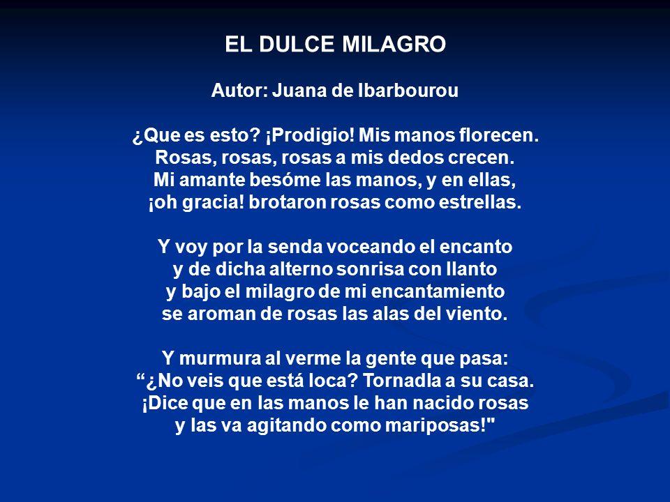 EL DULCE MILAGRO Autor: Juana de Ibarbourou ¿Que es esto? ¡Prodigio! Mis manos florecen. Rosas, rosas, rosas a mis dedos crecen. Mi amante besóme las
