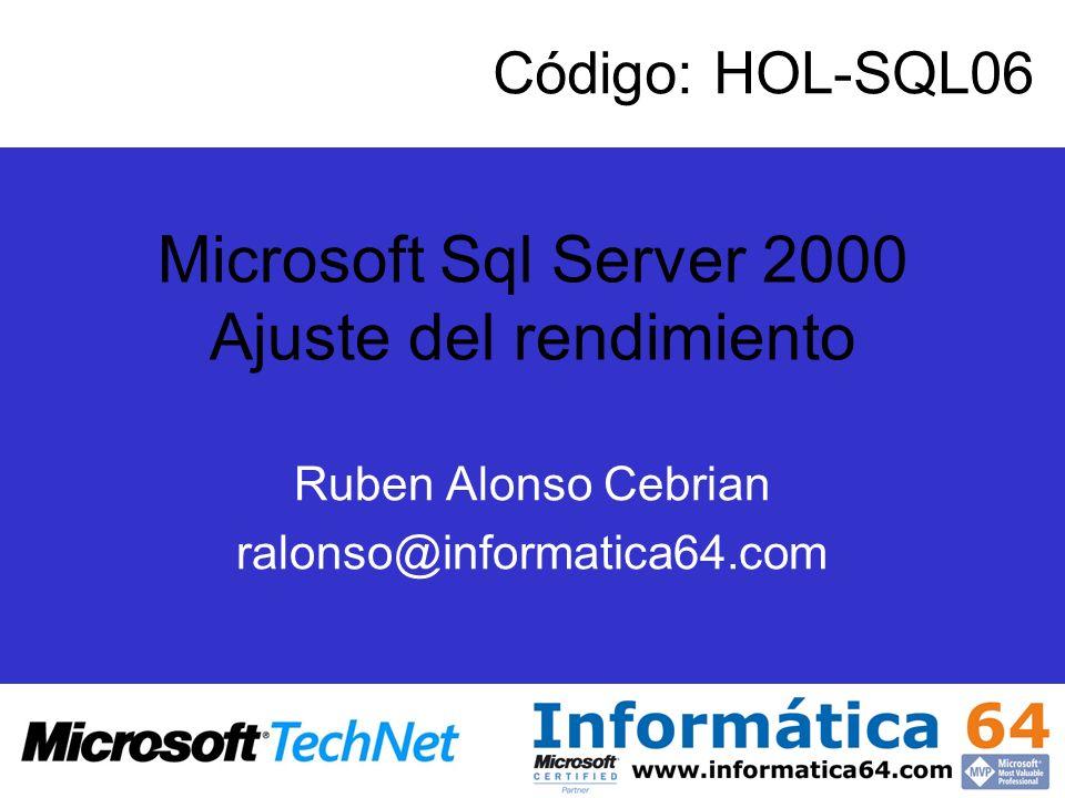 Microsoft Sql Server 2000 Ajuste del rendimiento Ruben Alonso Cebrian ralonso@informatica64.com Código: HOL-SQL06