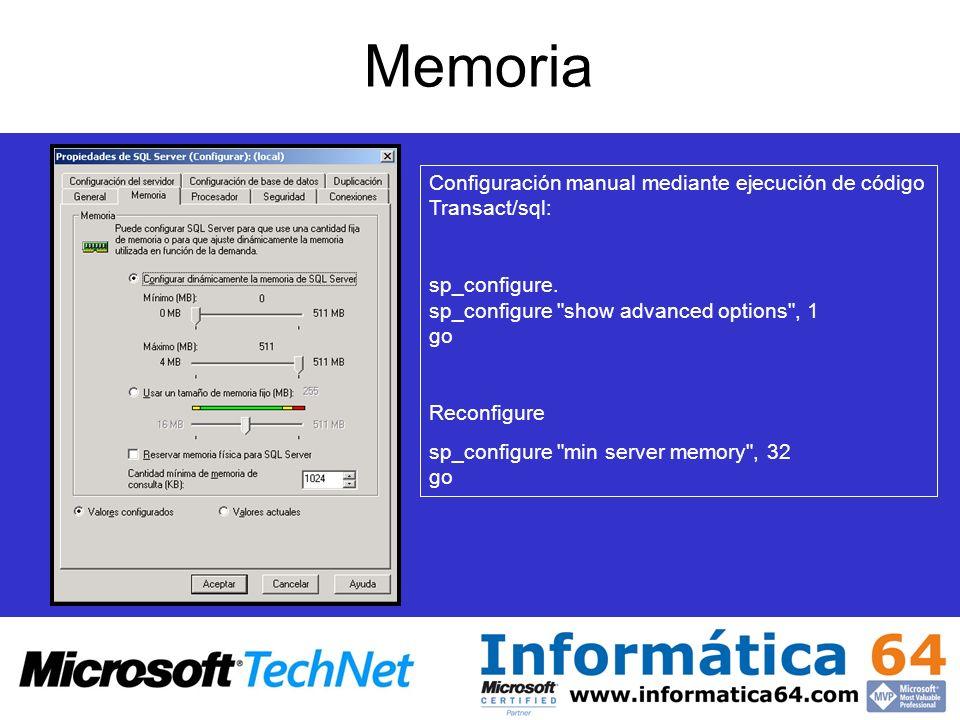 Memoria ParámetroFunción max server memory:Cantidad máxima de memoria asignada por SQL min server memory:Cantidad mínima de memoria asignada por SQL min memory per queryCantidad mínima de memoria asignada por cada consulta index create memoryCantidad de memoria que utilizan las operaciones de ordenación durante la creación de índices Configuración manual mediante ejecución de código Transact/sql: sp_configure.