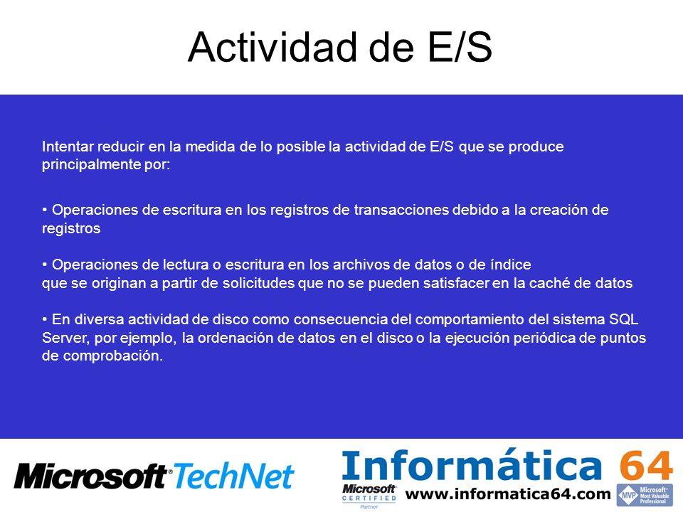 Actividad de E/S Intentar reducir en la medida de lo posible la actividad de E/S que se produce principalmente por: Operaciones de escritura en los registros de transacciones debido a la creación de registros Operaciones de lectura o escritura en los archivos de datos o de índice que se originan a partir de solicitudes que no se pueden satisfacer en la caché de datos En diversa actividad de disco como consecuencia del comportamiento del sistema SQL Server, por ejemplo, la ordenación de datos en el disco o la ejecución periódica de puntos de comprobación.