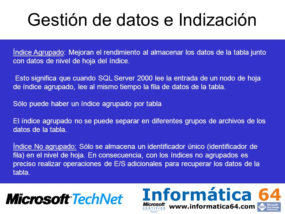 Gestión de datos e Indización Índice Agrupado: Mejoran el rendimiento al almacenar los datos de la tabla junto con datos de nivel de hoja del índice.