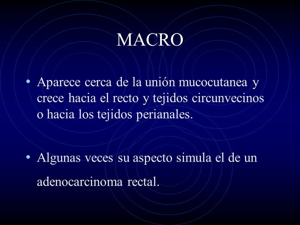 MACRO Aparece cerca de la unión mucocutanea y crece hacia el recto y tejidos circunvecinos o hacia los tejidos perianales. Algunas veces su aspecto si