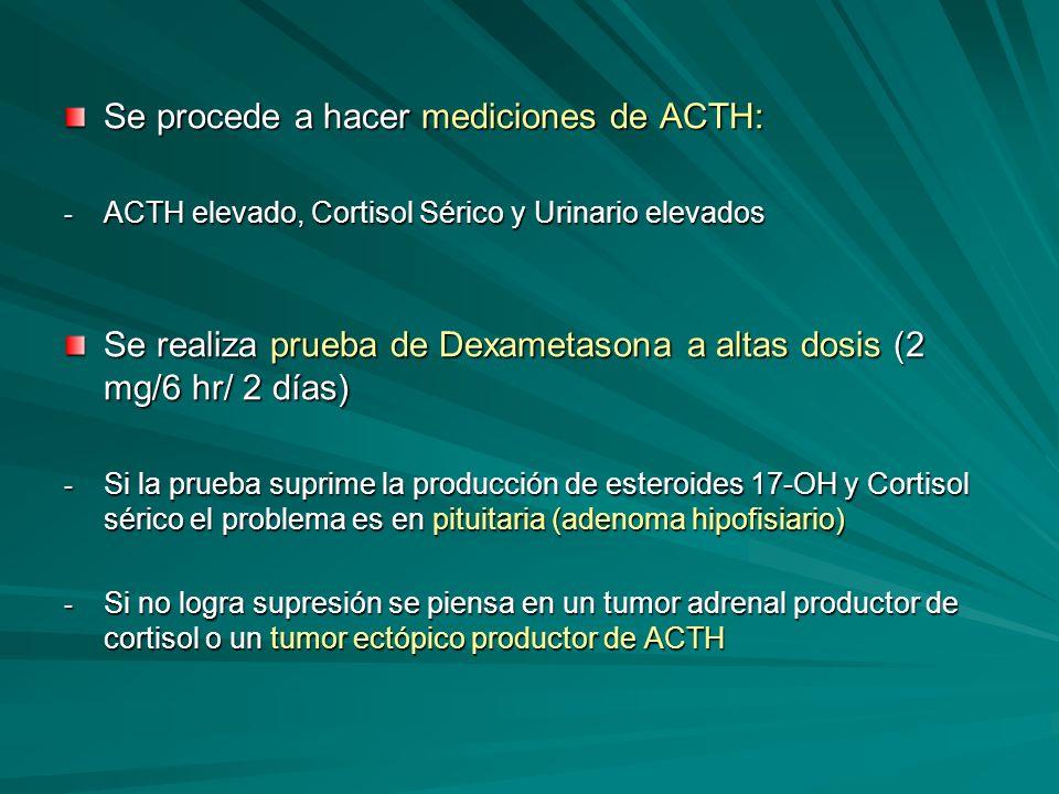 Se procede a hacer mediciones de ACTH: - ACTH elevado, Cortisol Sérico y Urinario elevados Se realiza prueba de Dexametasona a altas dosis (2 mg/6 hr/