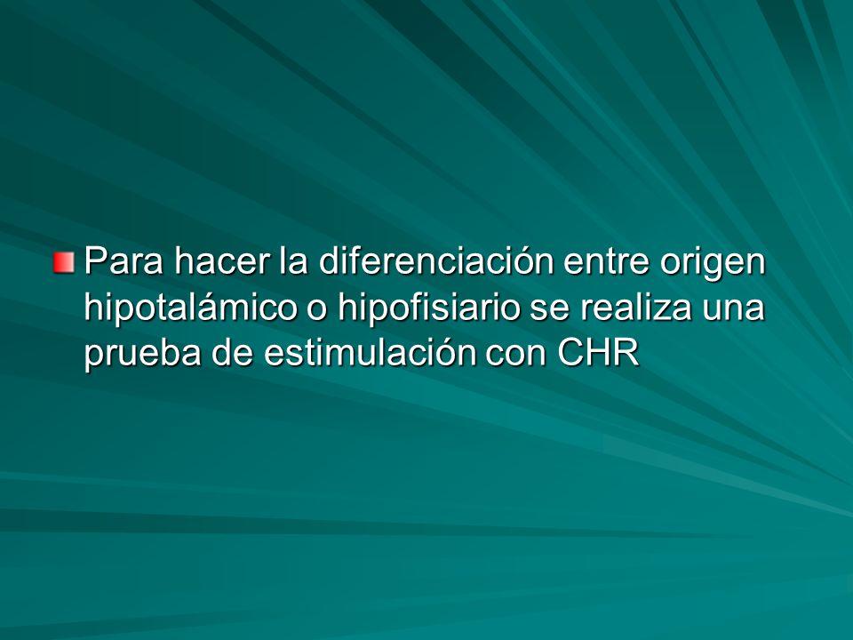 Para hacer la diferenciación entre origen hipotalámico o hipofisiario se realiza una prueba de estimulación con CHR