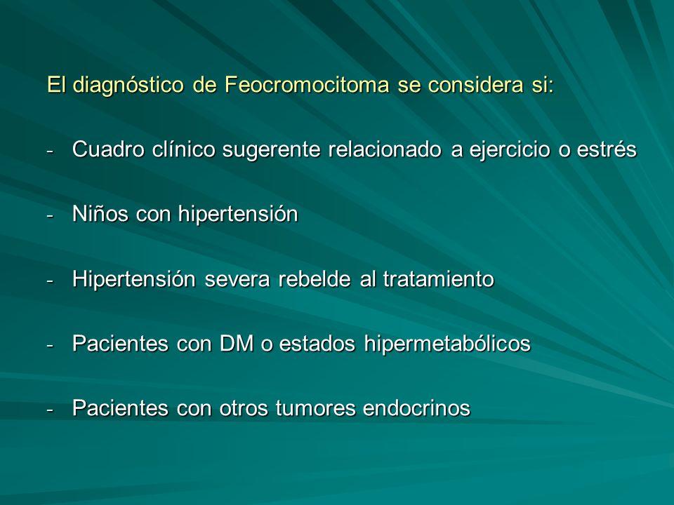 El diagnóstico de Feocromocitoma se considera si: - Cuadro clínico sugerente relacionado a ejercicio o estrés - Niños con hipertensión - Hipertensión