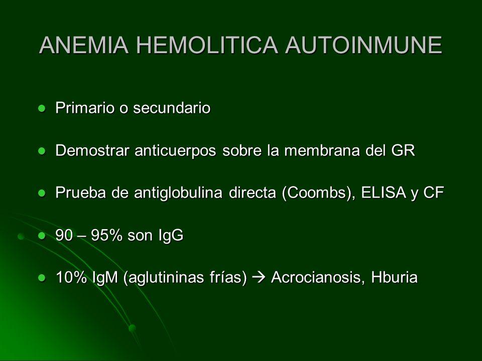ANEMIA HEMOLITICA AUTOINMUNE Primario o secundario Primario o secundario Demostrar anticuerpos sobre la membrana del GR Demostrar anticuerpos sobre la