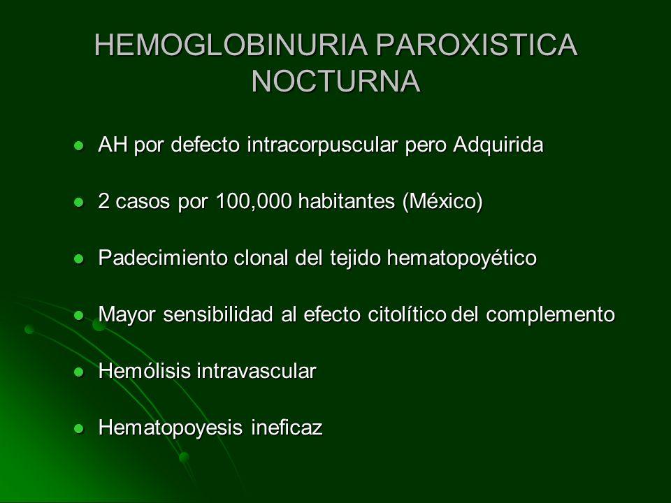 HEMOGLOBINURIA PAROXISTICA NOCTURNA AH por defecto intracorpuscular pero Adquirida AH por defecto intracorpuscular pero Adquirida 2 casos por 100,000
