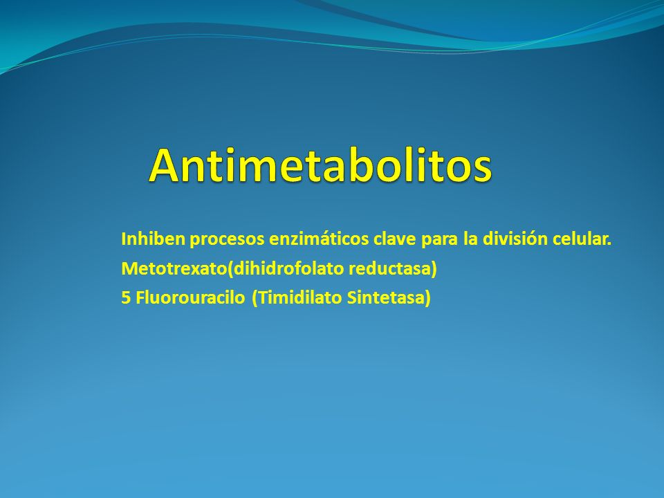 Inhiben procesos enzimáticos clave para la división celular. Metotrexato(dihidrofolato reductasa) 5 Fluorouracilo (Timidilato Sintetasa)