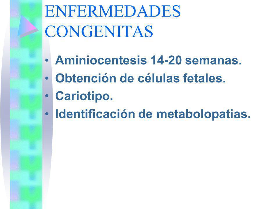 ENFERMEDADES CONGENITAS Aminiocentesis 14-20 semanas. Obtención de células fetales. Cariotipo. Identificación de metabolopatias.