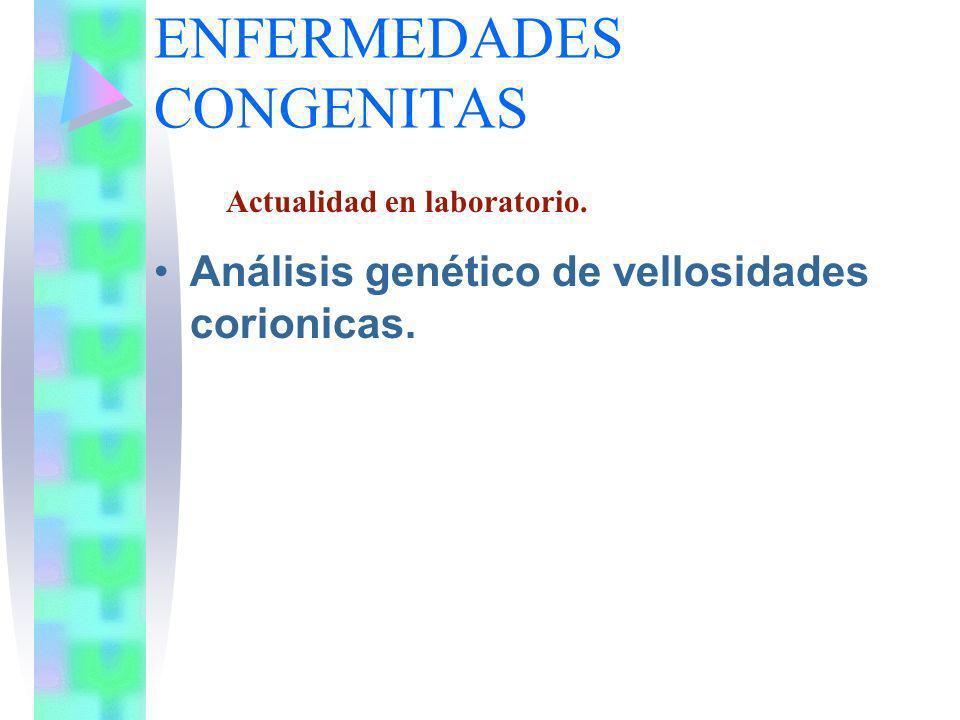 ENFERMEDADES CONGENITAS Análisis genético de vellosidades corionicas. Actualidad en laboratorio.