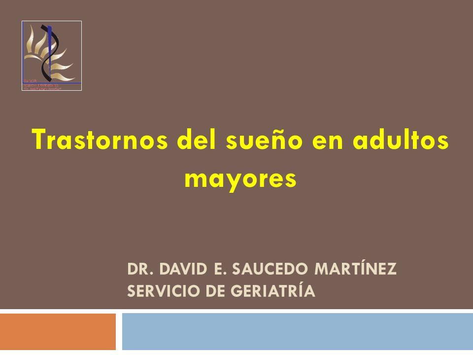 DR. DAVID E. SAUCEDO MARTÍNEZ SERVICIO DE GERIATRÍA Trastornos del sueño en adultos mayores