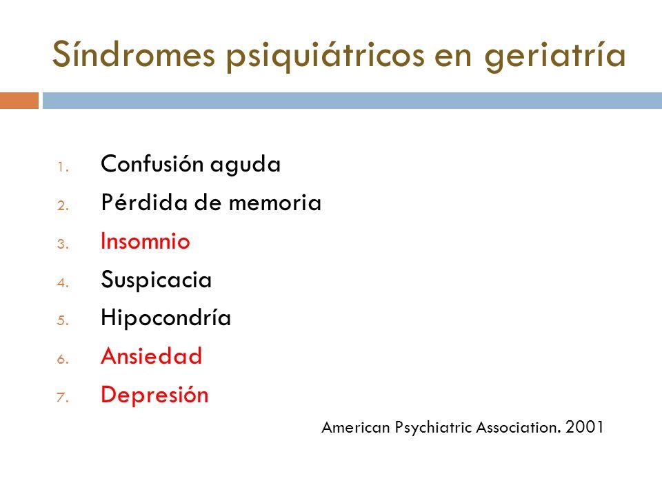 Síndromes psiquiátricos en geriatría 1. Confusión aguda 2. Pérdida de memoria 3. Insomnio 4. Suspicacia 5. Hipocondría 6. Ansiedad 7. Depresión Americ