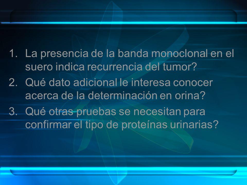 1.La presencia de la banda monoclonal en el suero indica recurrencia del tumor? 2.Qué dato adicional le interesa conocer acerca de la determinación en