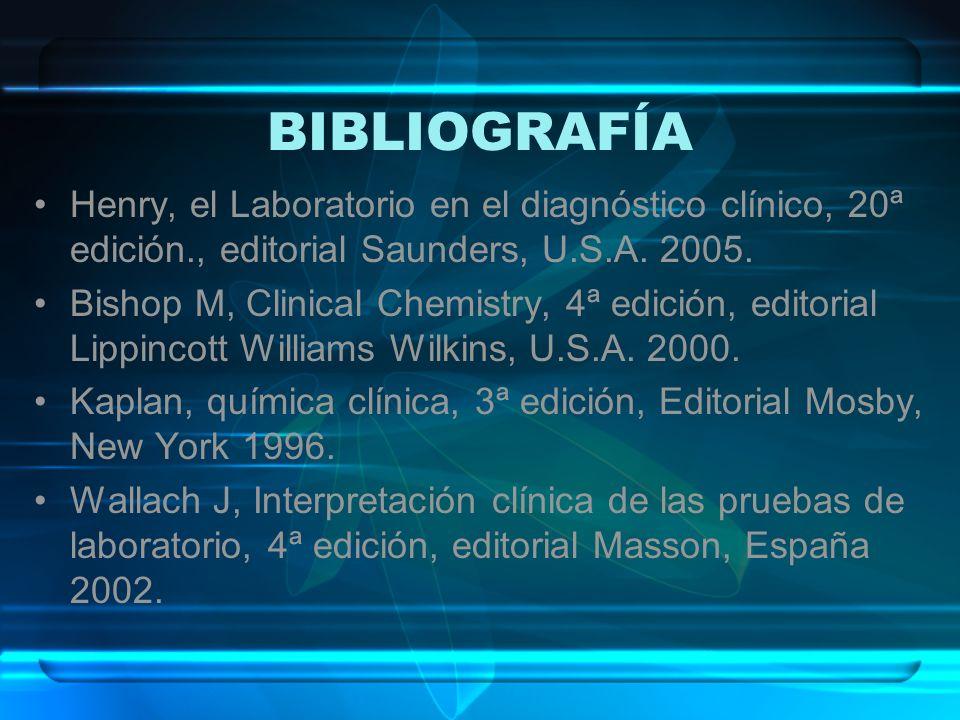 BIBLIOGRAFÍA Henry, el Laboratorio en el diagnóstico clínico, 20ª edición., editorial Saunders, U.S.A. 2005. Bishop M, Clinical Chemistry, 4ª edición,