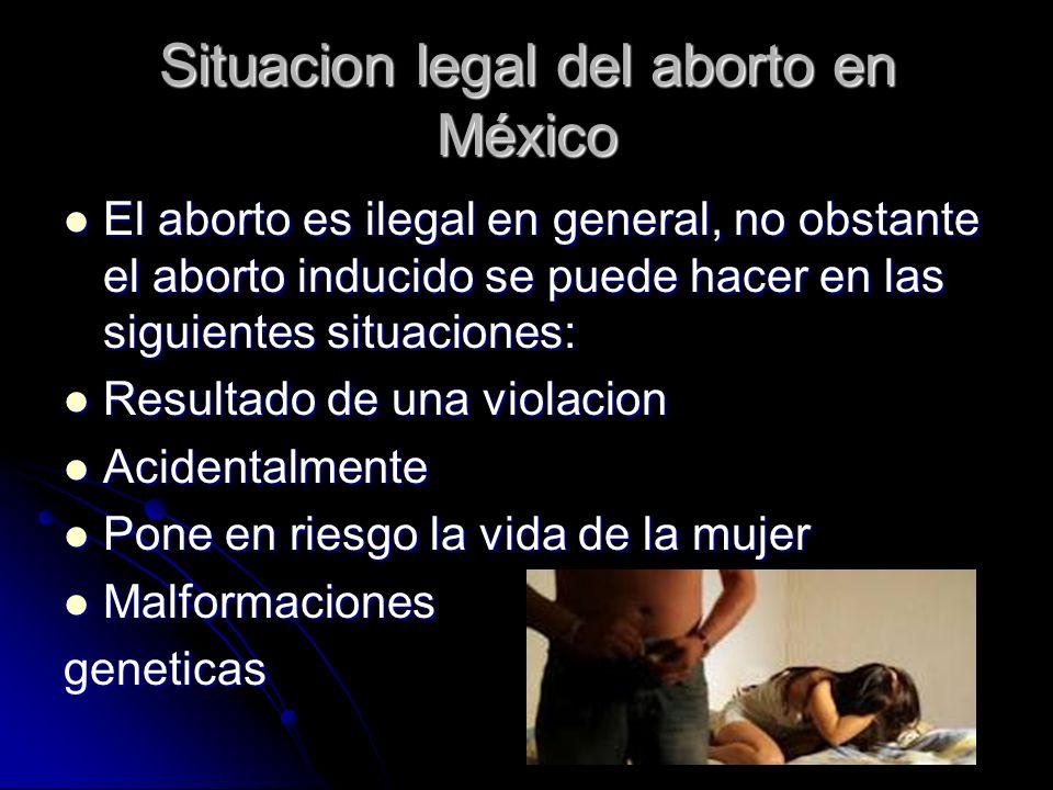 Situacion legal del aborto en México El aborto es ilegal en general, no obstante el aborto inducido se puede hacer en las siguientes situaciones: El a