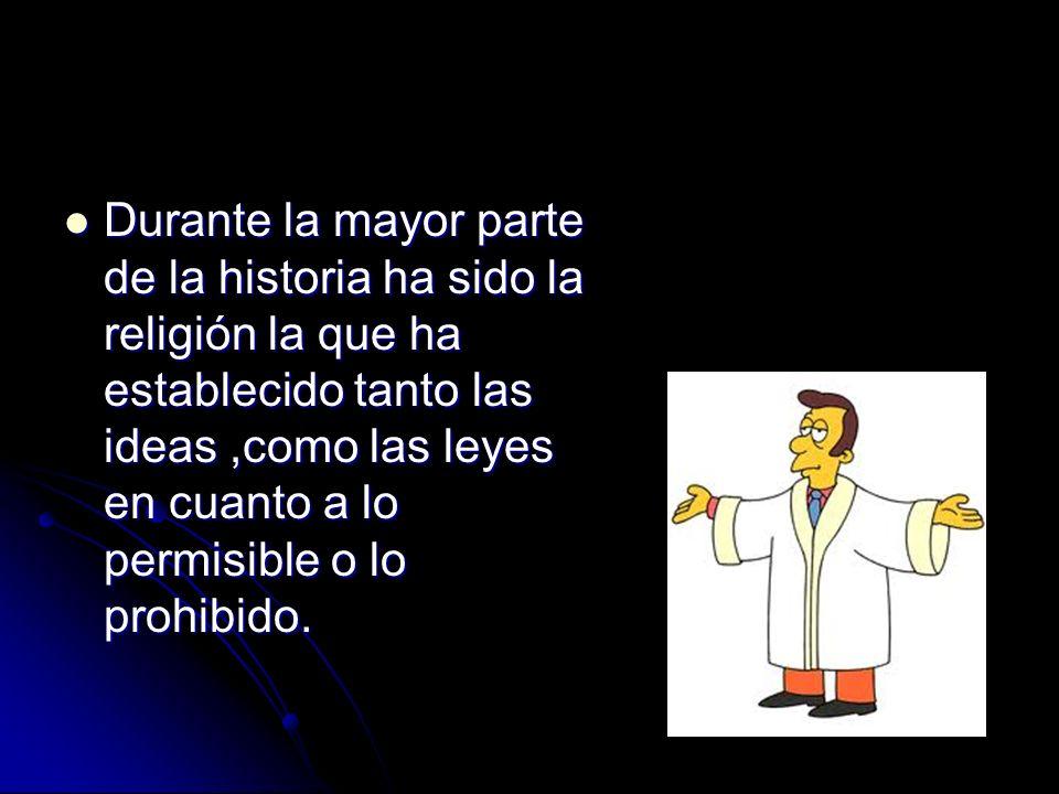 Durante la mayor parte de la historia ha sido la religión la que ha establecido tanto las ideas,como las leyes en cuanto a lo permisible o lo prohibid