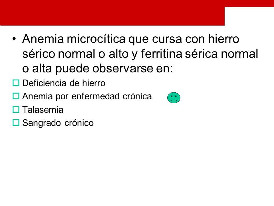 Anemia microcítica que cursa con hierro sérico normal o alto y ferritina sérica normal o alta puede observarse en: Deficiencia de hierro Anemia por enfermedad crónica Talasemia Sangrado crónico