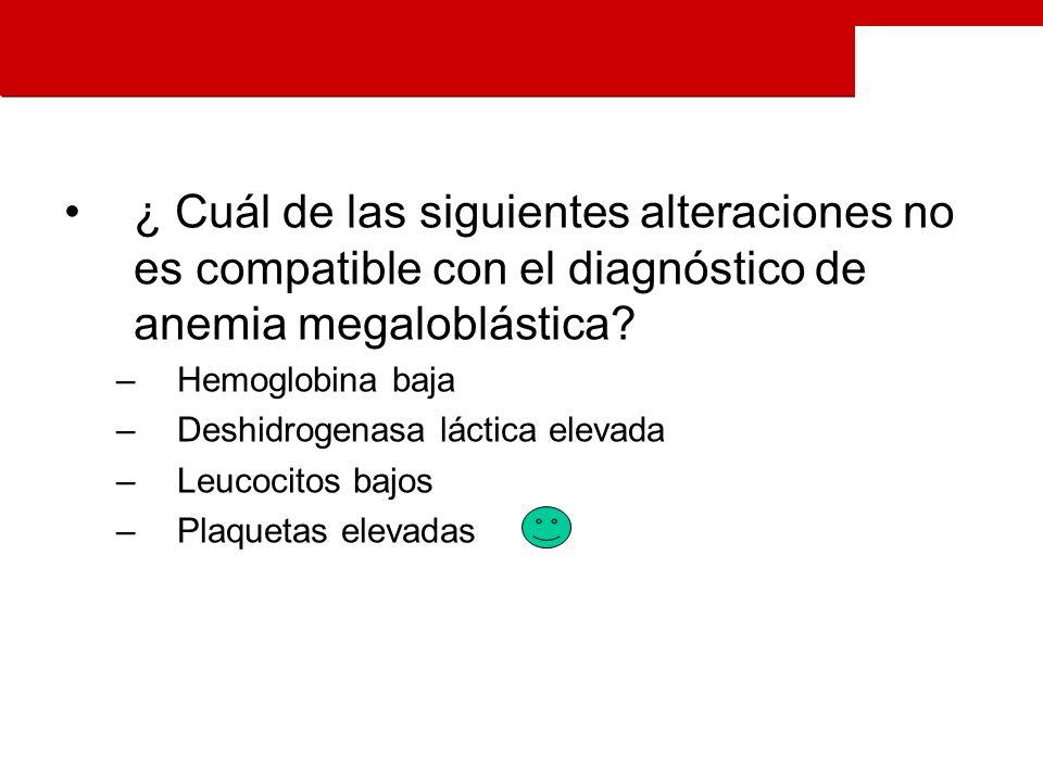 ¿ Cuál de las siguientes alteraciones no es compatible con el diagnóstico de anemia megaloblástica.