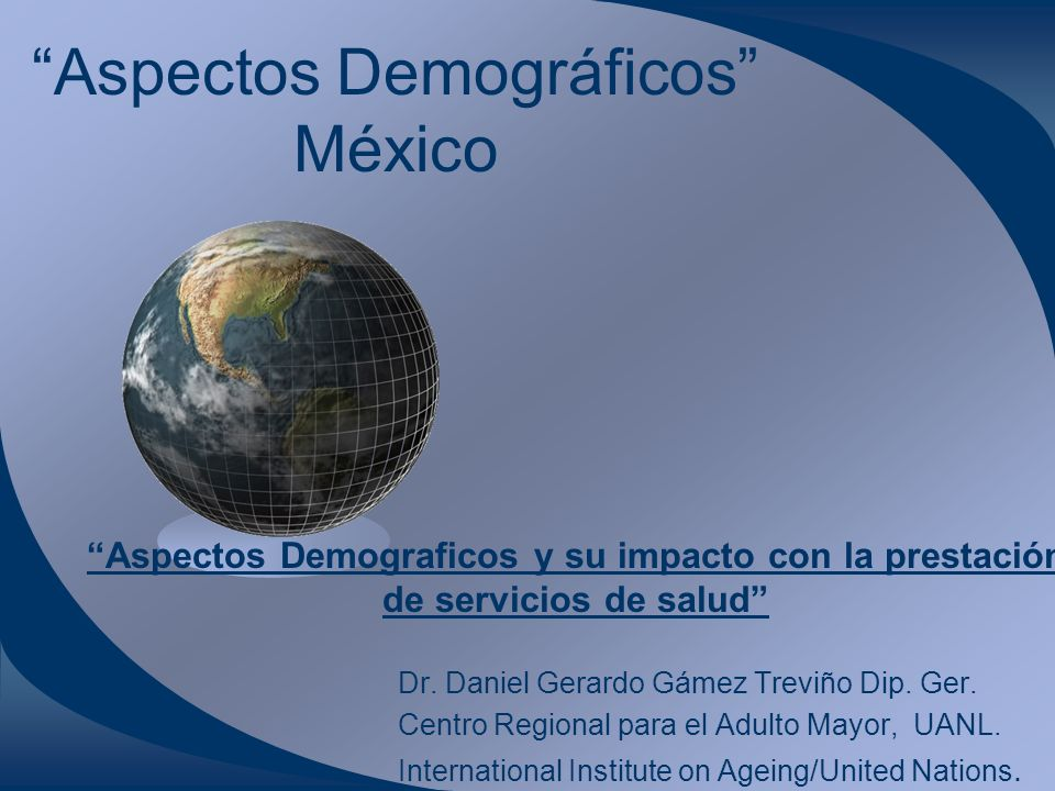 Aspectos Demográficos México Dr. Daniel Gerardo Gámez Treviño Dip. Ger. Centro Regional para el Adulto Mayor, UANL. International Institute on Ageing/