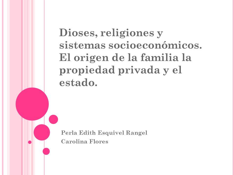Dioses, religiones y sistemas socioeconómicos. El origen de la familia la propiedad privada y el estado. Perla Edith Esquivel Rangel Carolina Flores