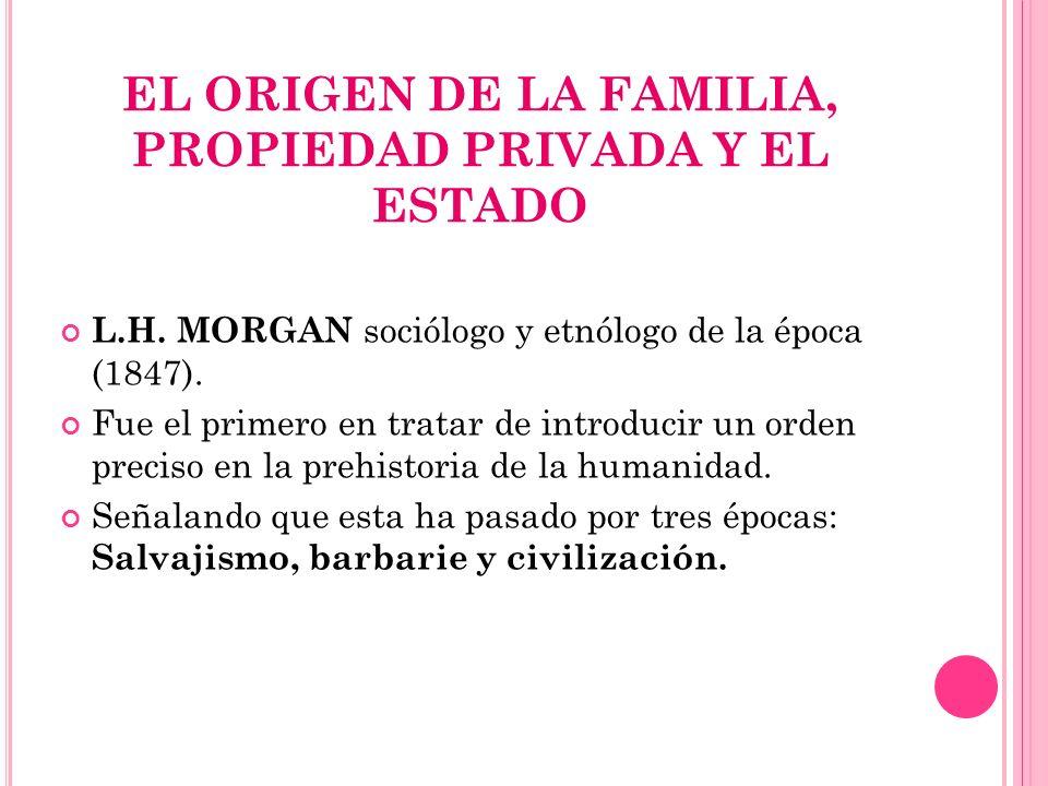 EL ORIGEN DE LA FAMILIA, PROPIEDAD PRIVADA Y EL ESTADO L.H. MORGAN sociólogo y etnólogo de la época (1847). Fue el primero en tratar de introducir un
