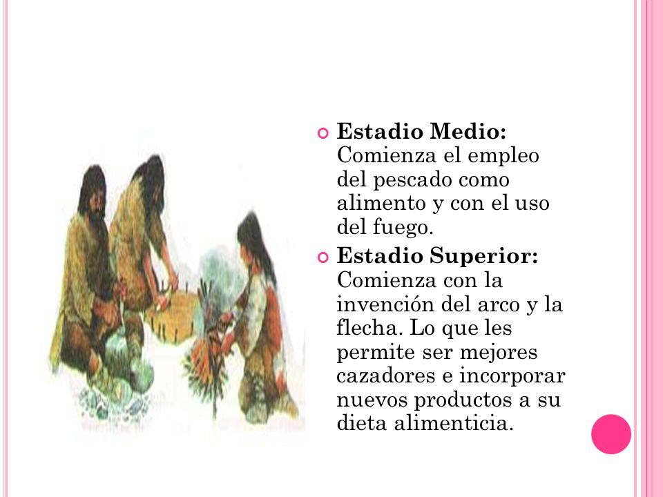 Estadio Medio: Comienza el empleo del pescado como alimento y con el uso del fuego. Estadio Superior: Comienza con la invención del arco y la flecha.