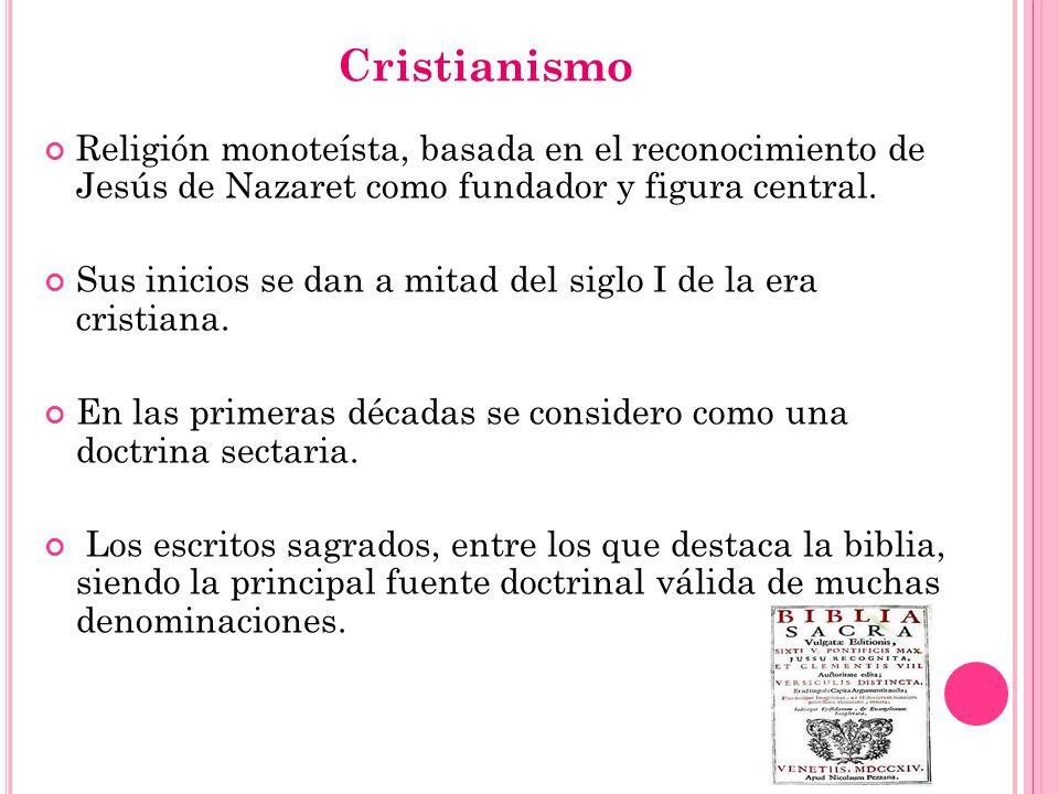 Cristianismo Religión monoteísta, basada en el reconocimiento de Jesús de Nazaret como fundador y figura central. Sus inicios se dan a mitad del siglo
