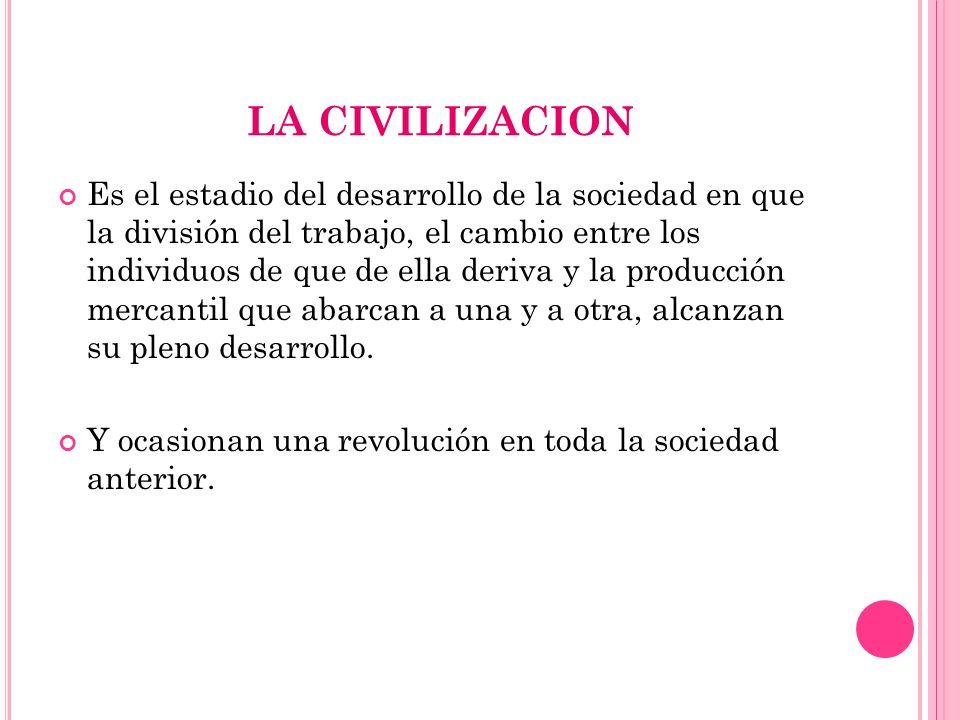 LA CIVILIZACION Es el estadio del desarrollo de la sociedad en que la división del trabajo, el cambio entre los individuos de que de ella deriva y la