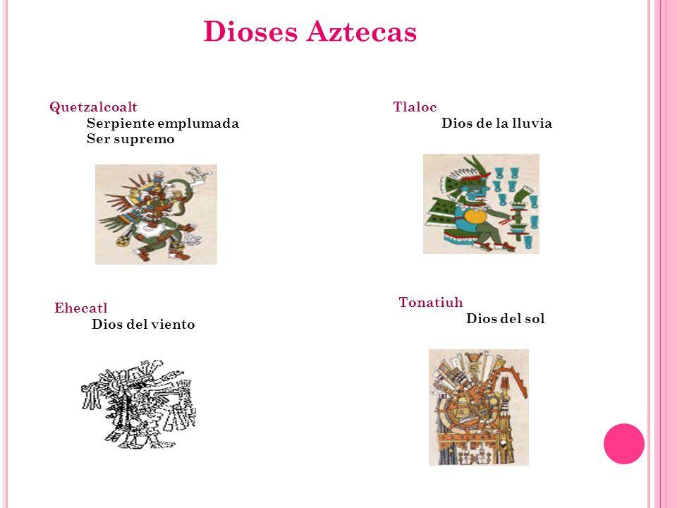 Dioses Aztecas Tlaloc Dios de la lluvia Quetzalcoalt Serpiente emplumada Ser supremo Ehecatl Dios del viento Tonatiuh Dios del sol