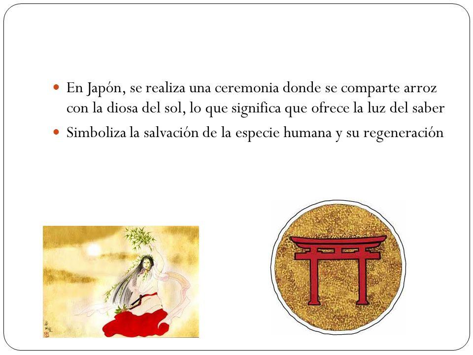 En Japón, se realiza una ceremonia donde se comparte arroz con la diosa del sol, lo que significa que ofrece la luz del saber Simboliza la salvación d
