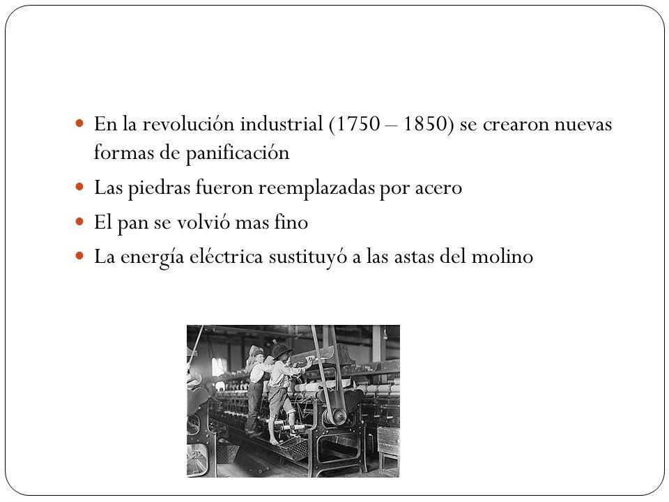 En la revolución industrial (1750 – 1850) se crearon nuevas formas de panificación Las piedras fueron reemplazadas por acero El pan se volvió mas fino