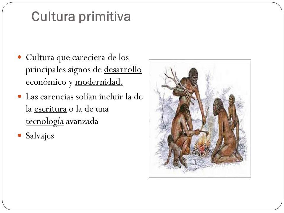 Cultura primitiva Cultura que careciera de los principales signos de desarrollo económico y modernidad. Las carencias solían incluir la de la escritur