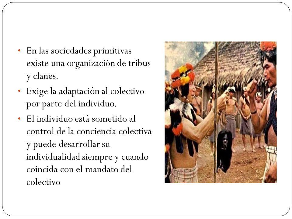 En las sociedades primitivas existe una organización de tribus y clanes. Exige la adaptación al colectivo por parte del individuo. El individuo está s