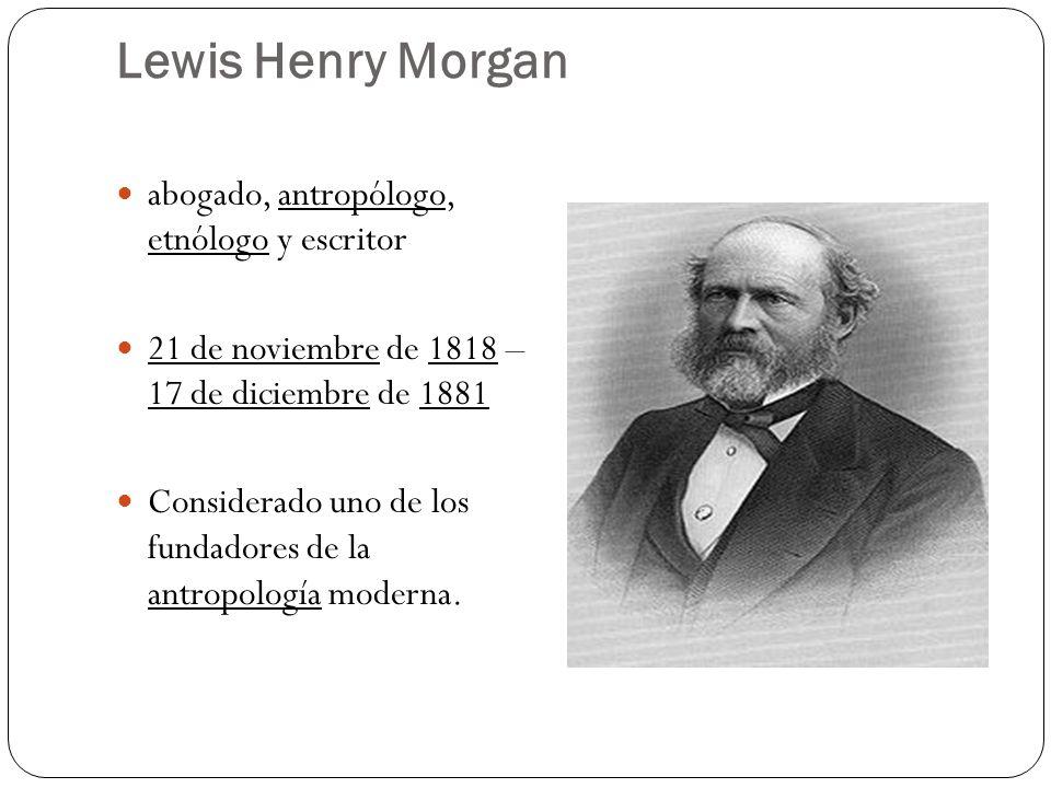 Lewis Henry Morgan abogado, antropólogo, etnólogo y escritor 21 de noviembre de 1818 – 17 de diciembre de 1881 Considerado uno de los fundadores de la