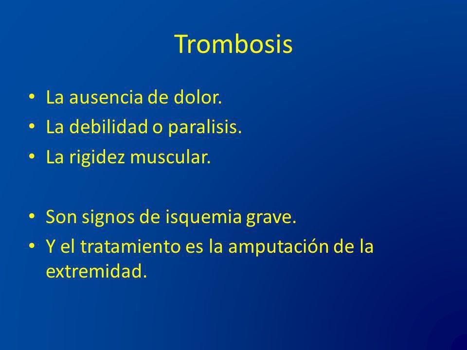Trombosis La ausencia de dolor. La debilidad o paralisis. La rigidez muscular. Son signos de isquemia grave. Y el tratamiento es la amputación de la e