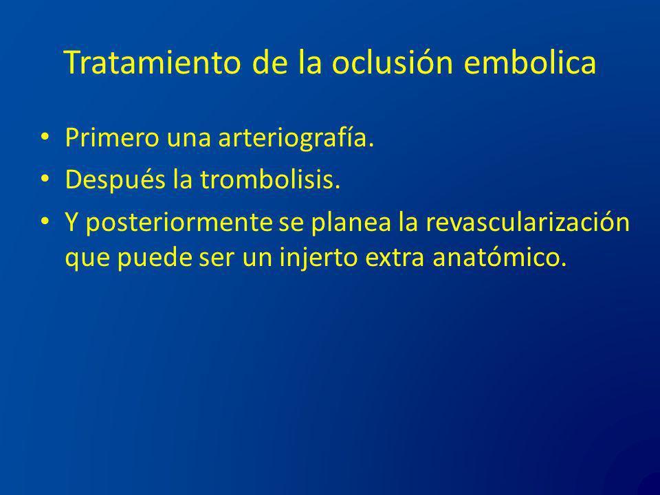 Tratamiento de la oclusión embolica Primero una arteriografía. Después la trombolisis. Y posteriormente se planea la revascularización que puede ser u