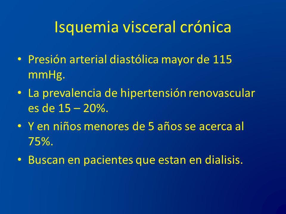 Isquemia visceral crónica Presión arterial diastólica mayor de 115 mmHg. La prevalencia de hipertensión renovascular es de 15 – 20%. Y en niños menore