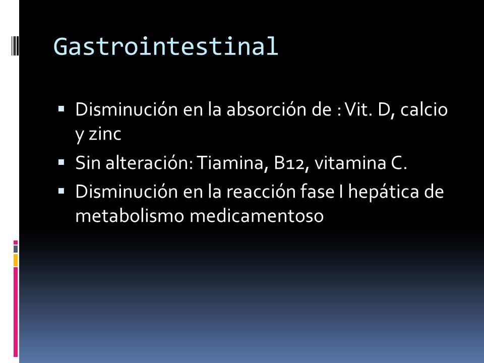 Gastrointestinal Disminución en la absorción de : Vit. D, calcio y zinc Sin alteración: Tiamina, B12, vitamina C. Disminución en la reacción fase I he