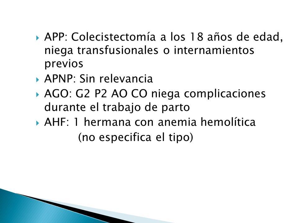 APP: Colecistectomía a los 18 años de edad, niega transfusionales o internamientos previos APNP: Sin relevancia AGO: G2 P2 AO CO niega complicaciones