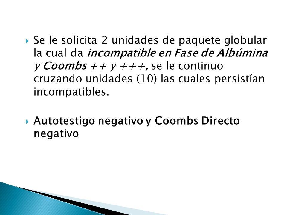 Se le solicita 2 unidades de paquete globular la cual da incompatible en Fase de Albúmina y Coombs ++ y +++, se le continuo cruzando unidades (10) las