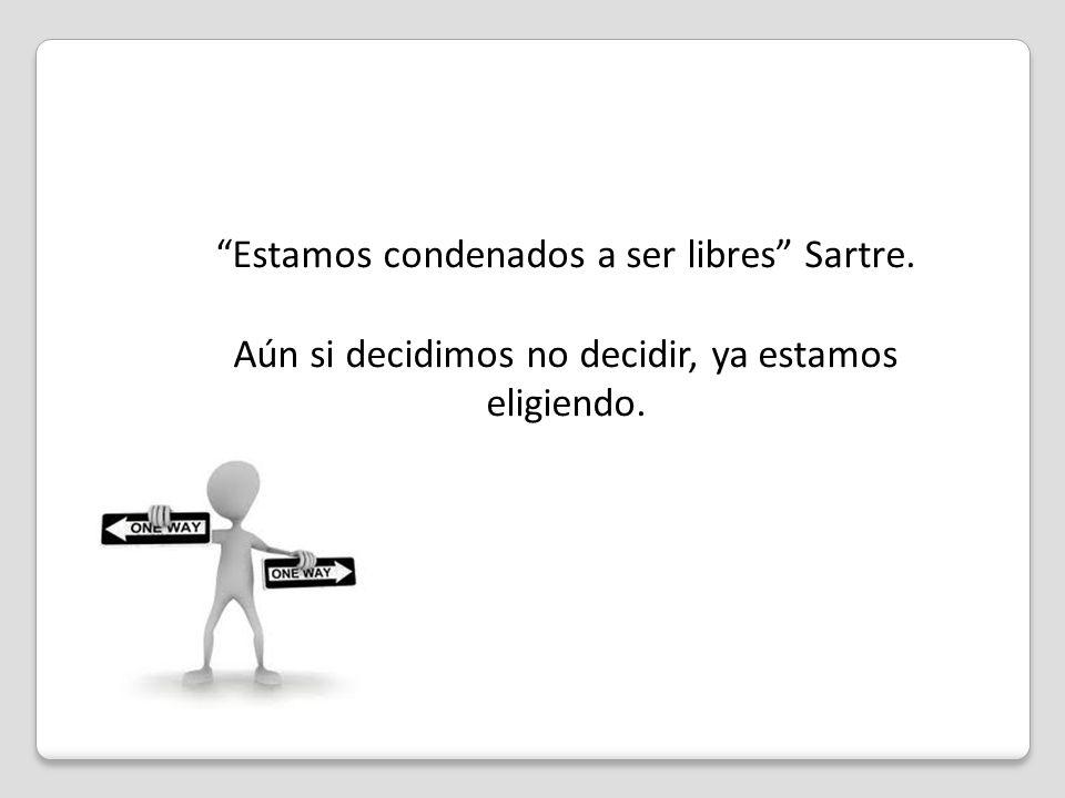 Estamos condenados a ser libres Sartre. Aún si decidimos no decidir, ya estamos eligiendo.