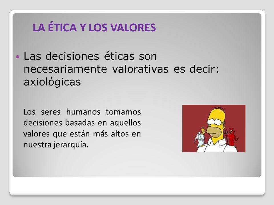 Las decisiones éticas son necesariamente valorativas es decir: axiológicas Los seres humanos tomamos decisiones basadas en aquellos valores que están