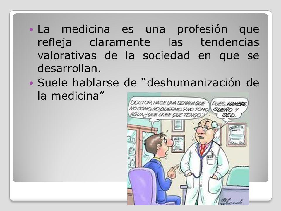 La medicina es una profesión que refleja claramente las tendencias valorativas de la sociedad en que se desarrollan. Suele hablarse de deshumanización
