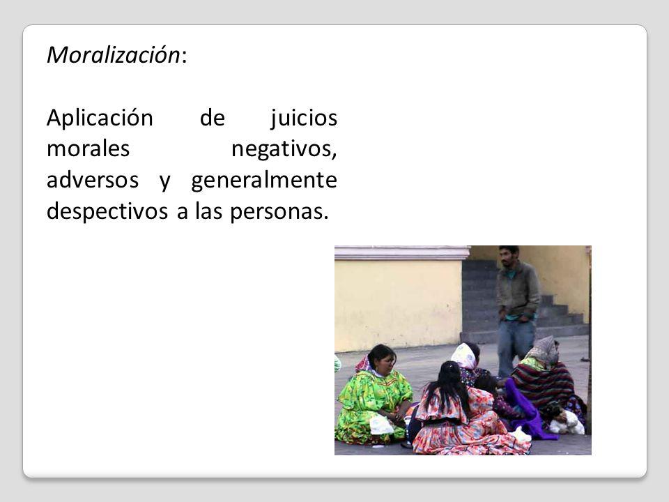 Moralización: Aplicación de juicios morales negativos, adversos y generalmente despectivos a las personas.