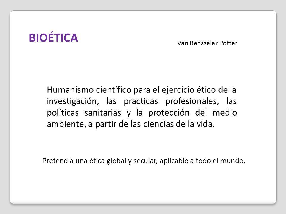 BIOÉTICA Van Rensselar Potter Humanismo científico para el ejercicio ético de la investigación, las practicas profesionales, las políticas sanitarias